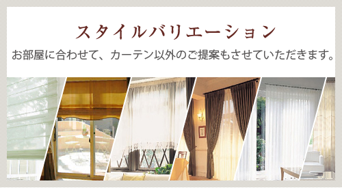 スタイルバリエーション お部屋に合わせて、カーテン以外のご提案もさせていただきます。